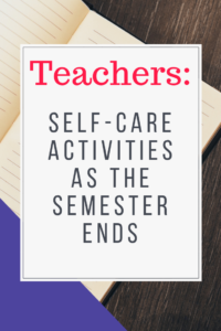 Teacher Self-Care Activities as the Semester Ends