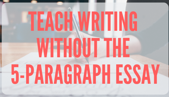 Teach Writing without the 5-Paragraph Essay