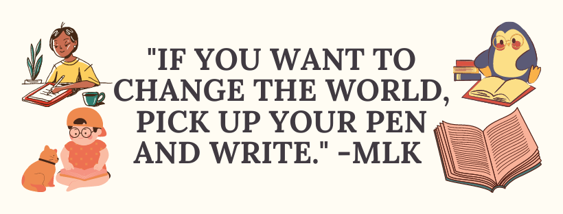 """""""If you want to change the world, pick up your pen and write"""" -MLK"""